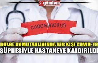 BÖLGE KOMUTANLIĞINDA BİR KİŞİ COVID-19 ŞÜPHESİYLE...