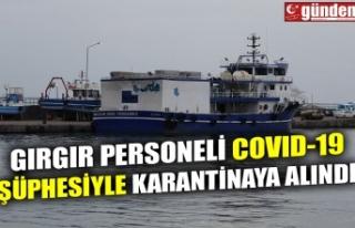 GIRGIR PERSONELİ COVID-19 ŞÜÜPHESİYLE KARANTİNAYA...