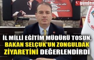İL MİLLİ EĞİTİM MÜDÜRÜ TOSUN, BAKAN SELÇUK'UN...
