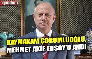 KAYMAKAM ÇORUMLUOĞLU, MEHMET AKİF ERSOY'U...