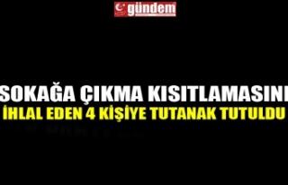 SOKAĞA ÇIKMA KISITLAMASINI İHLAL EDEN 4 KİŞİYE...