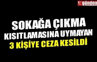 SOKAĞA ÇIKMA KISITLAMASINA UYMAYAN 3 KİŞİYE CEZA...