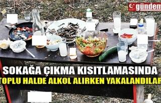 SOKAĞA ÇIKMA KISITLAMASINDA TOPLU HALDE ALKOL ALIRKEN...