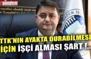 TTK'NIN AYAKTA DURABİLMESİ İÇİN İŞÇİ...