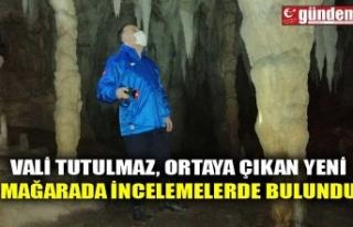 VALİ TUTULMAZ, ORTAYA ÇIKAN YENİ MAĞARADA İNCELEMELERDE...