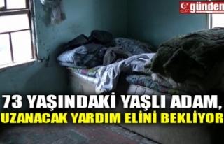 73 YAŞINDAKİ YAŞLI ADAM, UZANACAK YARDIM ELİNİ...