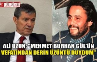 """ALİ UZUN; """"MEHMET BURHAN GÜL'ÜN VEFATINDAN..."""