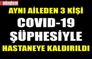 AYNI AİLEDEN 3 KİŞİ COVID-19 ŞÜPHESİYLE HASTANEYE...
