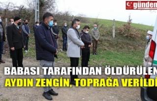 BABASI TARAFINDAN ÖLDÜRÜLEN AYDIN ZENGİN, TOPRAĞA...