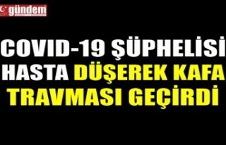 COVID-19 ŞÜPHELİSİ HASTA DÜŞEREK KAFA TRAVMASI...