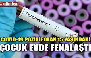 COVID-19 POZİTİF OLAN 15 YAŞINDAKİ ÇOCUK EVDE...