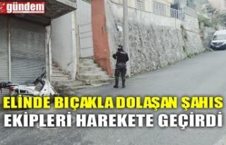 ELİNDE BIÇAKLA DOLAŞAN ŞAHIS EKİPLERİ HAREKETE...
