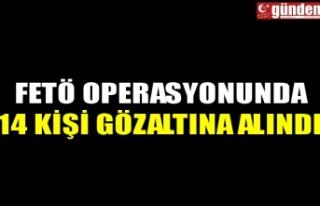FETÖ OPERASYONUNDA 14 KİŞİ GÖZALTINA ALINDI