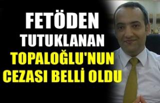 FETÖDEN TUTUKLANAN TOPALOĞLU'NUN CEZASI BELLİ...