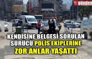 KENDİSİNE BELGESİ SORULAN SÜRÜCÜ POLİS EKİPLERİNE...