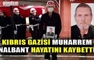KIBRIS GAZİSİ MUHARREM NALBANT HAYATINI KAYBETTİ