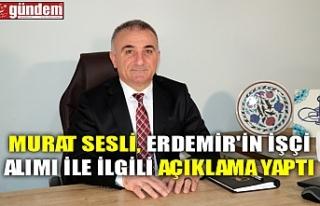 MURAT SESLİ, ERDEMİR'İN İŞÇİ ALIMI İLE...