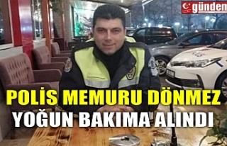POLİS MEMURU DÖNMEZ YOĞUN BAKIMA ALINDI