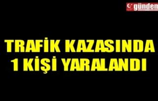 TRAFİK KAZASINDA 1 KİŞİ YARALANDI