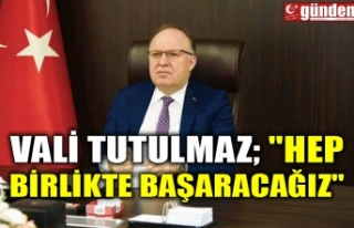 """VALİ TUTULMAZ; """" HEP BİRLİKTE BAŞARACAĞIZ"""""""