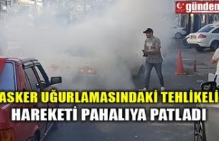 ASKER UĞURLAMASINDAKİ TEHLİKELİ HAREKETİ PAHALIYA...