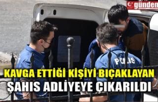 KAVGA ETTİĞİ KİŞİYİ BIÇAKLAYAN ŞAHIS ADLİYEYE...