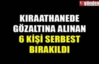 KIRAATHANEDE GÖZALTINA ALINAN 6 KİŞİ SERBEST BIRAKILDI