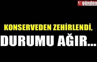 KONSERVEDEN ZEHİRLENDİ, DURUMU AĞIR...