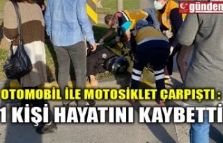 OTOMOBİL İLE MOTOSİKLET ÇARPIŞTI :1 KİŞİ HAYATINI...