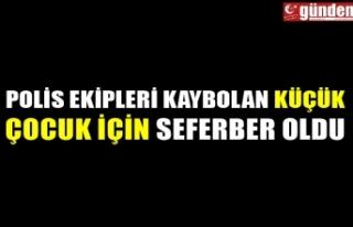 POLİS EKİPLERİ KAYBOLAN KÜÇÜK ÇOCUK İÇİN...