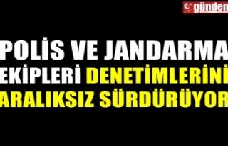 POLİS VE JANDARMA EKİPLERİ DENETİMLERİNİ ARALIKSIZ...