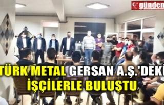 Türk Metal Gersan A.ş.'deki işçilerle buluştu