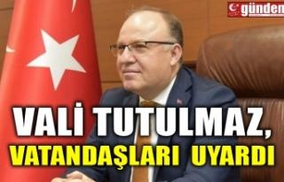 VALİ TUTULMAZ, VATANDAŞLARI UYARDI