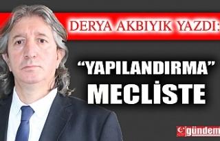 """""""YAPILANDIRMA"""" MECLİSTE"""