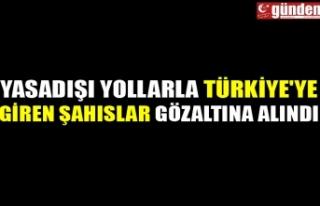 YASADIŞI YOLLARLA TÜRKİYE'YE GİREN ŞAHISLAR...