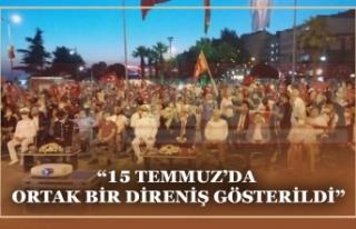 """""""15 TEMMUZ'DA ORTAK BİR DİRENİŞ GÖSTERİLDİ"""""""