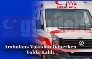 Ambulans Vakadan Dönerken Yolda Kaldı.