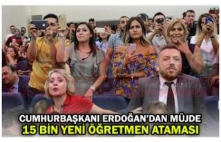 CUMHURBAŞKANI ERDOĞAN'DAN MÜJDE 15 BİN YENİ...