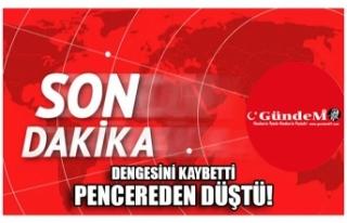DENGESİNİ KAYBETTİ PENCEREDEN DÜŞTÜ!