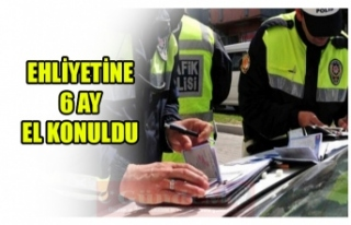 EHLİYETİNE  6 AY  EL KONULDU