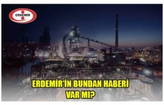 ERDEMİR'İN BUNDAN HABERİ VAR MI?