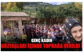 GENÇ KADIN GÖZYAŞLARI İÇİNDE TOPRAPA VERİLDİ...