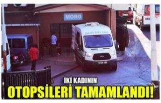 İKİ KADININ OTOPSİLERİ TAMAMLANDI!