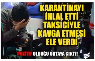 KARANTİNAYI İHLAL ETTİ TAKSİCİYLE KAVGA ETMESİ...