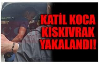 KATİL KOCA KISKIVRAK YAKALANDI!