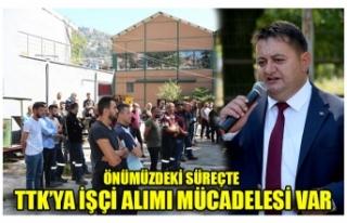 ÖNÜMÜZDEKİ SÜREÇTE TTK'YA İŞÇİ ALIMI MÜCADELESİ...