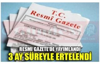 RESMİ GAZETE'DE YAYIMLANDI 3 AY SÜREYLE ERTELENDİ