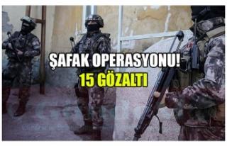 ŞAFAK OPERASYONU ! 15 GÖZALTI