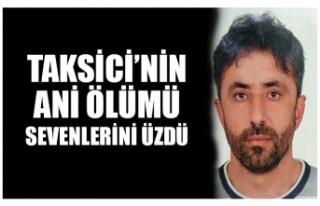 TAKSİCİ'NİN ANİ ÖLÜMÜ SEVENLERİNİ ÜZDÜ