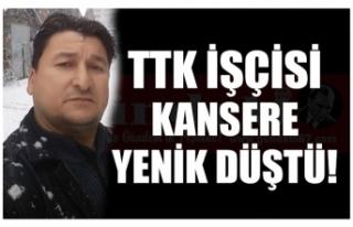TTK İŞÇİSİ KANSERE YENİLDİ!